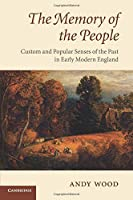 The Memory of the People: Custom And Popular Senses Of The Past In Early Modern England