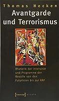 Avantgarde und Terrorismus: Rhetorik der Intensitaet und Programme der Revolte von den Futuristen bis zur RAF