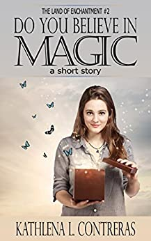 Do You Believe In Magic: a Land of Enchantment short story (The Land of Enchantment Book 2) by [Contreras, Kathlena L., Bay, K. Lynn]