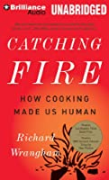Catching Fire: How Cooking Made Us Human: Library Edition