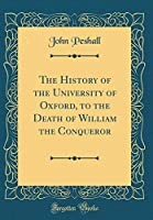 The History of the University of Oxford, to the Death of William the Conqueror (Classic Reprint)
