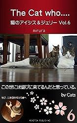 The Cat who.... 猫のアイシス&ジェリー Vol.6: この世には遊びに来ているんだと思っている。 by Cats. (The Cat who.... アイとちび)