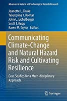 Communicating Climate-Change and Natural Hazard Risk and Cultivating Resilience: Case Studies for a Multi-disciplinary Approach (Advances in Natural and Technological Hazards Research)