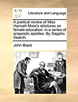 A Poetical Review of Miss Hannah More's Strictures on Female Education: In a Series of Anapestic Epistles. by Sappho Search.