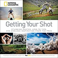 Getting Your Shot: Stunning Photos, How-to Tips, and Endless Inspiration From the Pros by National Geographic(2015-05-05)