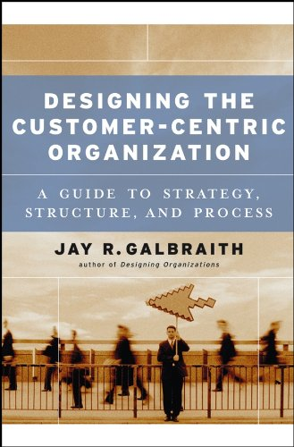 Download Designing the Customer-Centric Organization: A Guide to Strategy, Structure, and Process (Jossey Bass Business & Management Series) 0787979198