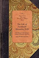 The Life of Archibald Alexander, D.D.: First Professor in the Theological Seminary at Princeton, New Jersey (Amer Philosophy, Religion)