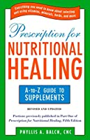 Prescription for Nutritional Healing: the A to Z Guide to Supplements: Everything You Need to Know About Selecting and Using Vitamins, Minerals, Herbs, and More (Prescription for Nutritional Healing: A-To-Z Guide to Supplements)