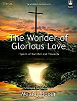 The Wonder of Glorious Love: Hymns of Sacrifice and Triumph