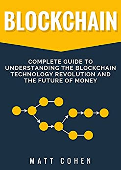 Blockchain: Complete Guide To Understanding The Blockchain Technology Revolution And The Future Of Money by [Cohen, Matt]