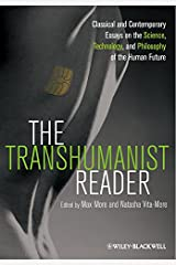 The Transhumanist Reader: Classical and Contemporary Essays on the Science, Technology, and Philosophy of the Human Future Kindle Edition