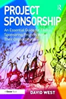 Project Sponsorship: An Essential Guide for Those Sponsoring Projects Within Their Organizations
