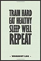 """TRAIN hard, EAT healthy, SLEEP well, REPEAT - Journal to write down your training log and to keep track of your workout goals: 6""""x9"""" notebook with 110 blank lined pages"""