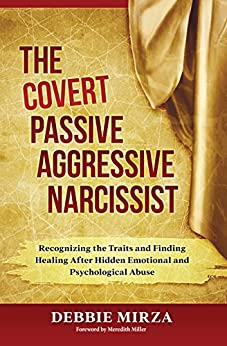 The Covert Passive Aggressive Narcissist: Recognizing the Traits and Finding Healing After Hidden Emotional and Psychological Abuse by [Mirza, Debbie]