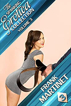 The Spanking Erotica Collection - Volume 3 by [Martinet, Frank]