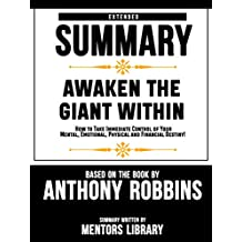 "Extended Summary Of ""Awaken The Giant Within: How to Take Immediate Control of Your Mental, Emotional, Physical and Financial Destiny!"" Based On The Book By Anthony Robbins"