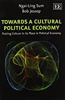 Towards a Cultural Political Economy: Putting Culture in Its Place in Political Economy by Ngai-Ling Sum Bob Jessop(2015-07-31)