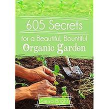 605 Secrets For A Beautiful, Bountiful Organic Garden: Insider Secrets From A Gardening Superstar