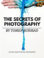 The Secrets of Photography by Tomer Burmad: An Easy Guide to Become a Professional Photographer