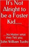 「It's Not Alright to be a Foster Kid.....: .....No Matter what they Tell you. English Edition」の画像