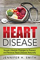 Heart Disease: Simple Lifestyle Changes to Prevent and Reverse Heart Disease Naturally