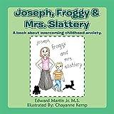 Joseph,Froggy& Mrs. Slattery: A book about overcoming childhood anxiety. (English Edition)