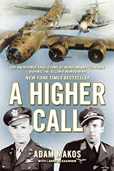 A Higher Call: The Incredible True Story of Heroism and Chivalry during the Second World War by [Makos, Adam]