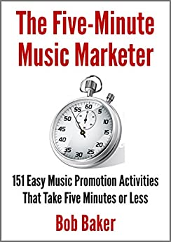 The Five-Minute Music Marketer: 151 Easy Music Promotion Activities That Take 5 Minutes or Less by [Baker, Bob]