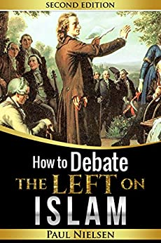 How to Debate the Left on ISLAM (Freedom of Expression, Western Civilisation, Islamisation, Political Correctness, Cultural Marxism) by [Nielsen, Paul]