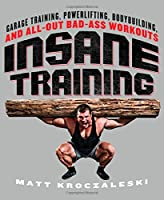 Insane Training: Garage Training, Powerlifting, Bodybuilding, and All-Out Bad-Ass Workouts