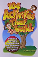 104 Activities That Build: Self-Esteem, Teamwork, Communication, Anger Management, Self-Discovery and Coping Skills