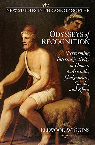Odysseys of Recognition: Performing Intersubjectivity in Homer, Aristotle, Shakespeare, Goethe, and Kleist (New studies in the age of Goethe)