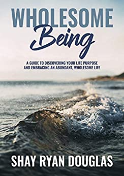 Wholesome Being: A guide to Discover your Life Purpose and Embracing an Abundant, Wholesome Life by [Douglas, Shay Ryan , Douglas, Shay Ryan Douglas]
