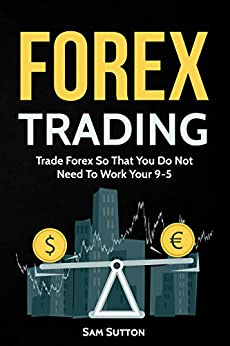 Forex Trading: Trade Forex So That You Do Not Need To Work Your 9-5 by [Sutton, Sam]