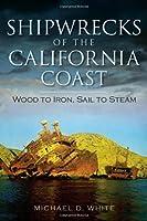 Shipwrecks of the California Coast: Wood to Iron, Sail to Steam (Disaster)