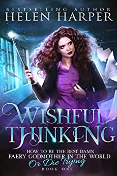 Wishful Thinking (How To Be The Best Damn Faery Godmother In The World (Or Die Trying) Book 1) by [Harper, Helen]