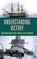 Understanding Victory: Naval Operations from Trafalgar to the Falklands (War, Technology, and History)