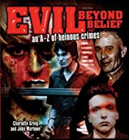 Evil Beyond Belief: An A-z of Heinous Crimes