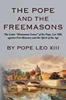 The Pope and the Freemasons: The Letter Humanum Genus of the Pope, Leo XIII, Against Free-Masonry and the Spirit of the Age