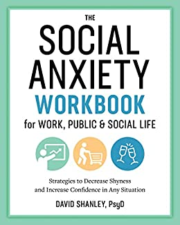 The Social Anxiety Workbook for Work, Public & Social Life: Strategies to Decrease Shyness and Increase Confidence in Any Situation by [Shanley PsyD, David]