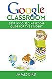 Google Classroom: Best Google Classroom Guide for the Student (Google Classroom, Google Classroom for Teachers, Google Classroom App Book 2) (English Edition)