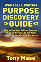 Wallace D. Wattles Purpose Discovery Guide: How to How to Find Your Calling, Purpose, Thing, or Work in Life and Begin Doing What You Were Put Here to Do