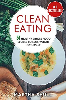 Clean Eating 51 Healthy Whole Food Recipes To Lose Weight Naturally (Clean Eating, clean eating diet, whole food, healthy recipes, lose weight, Clean Eating Cookbook, Whole Bowls) by [Shull, Martha]