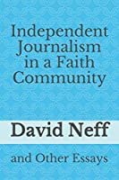 Independent Journalism in a Faith Community: and Other Essays