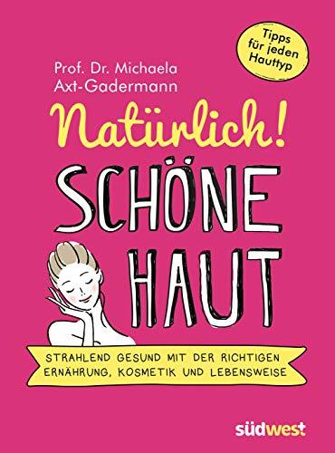 Natürlich! Schöne Haut: Strahlend-gesund mit der richtigen Ernährung, Kosmetik und Lebensweise - Tipps für jeden Hauttyp (German Edition)