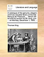 A Catalogue of the Genuine, Elegant, and Truly Valuable Library of the Late Marquis de Thiboutot, ... Which Will Be Sold by Auction by Mr. King, Junr. ... on Monday, December 1, 1800, ...