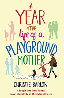 A Year in the Life of a Playground Mother: A laugh-out-loud funny novel about life at the School Gates (A School Gates Comedy Book 1) by [Barlow, Christie]