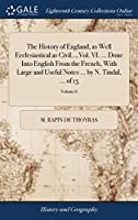 The History of England, as Well Ecclesiastical as Civil....Vol. VI. ... Done Into English from the French, with Large and Useful Notes ... by N. Tindal, ... of 15; Volume 6