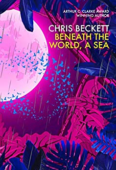 Beneath the World, a Sea: From the winner of the 2013 Arthur C. Clarke Award and bestselling author of the Eden Trilogy by [Beckett, Chris]