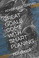 GREAT GOALS COME WITH SMART PLANING: notebook